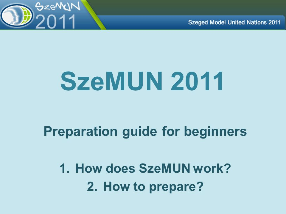 SzeMUN 2011 Preparation guide for beginners 1.How does SzeMUN work? 2.How to prepare?