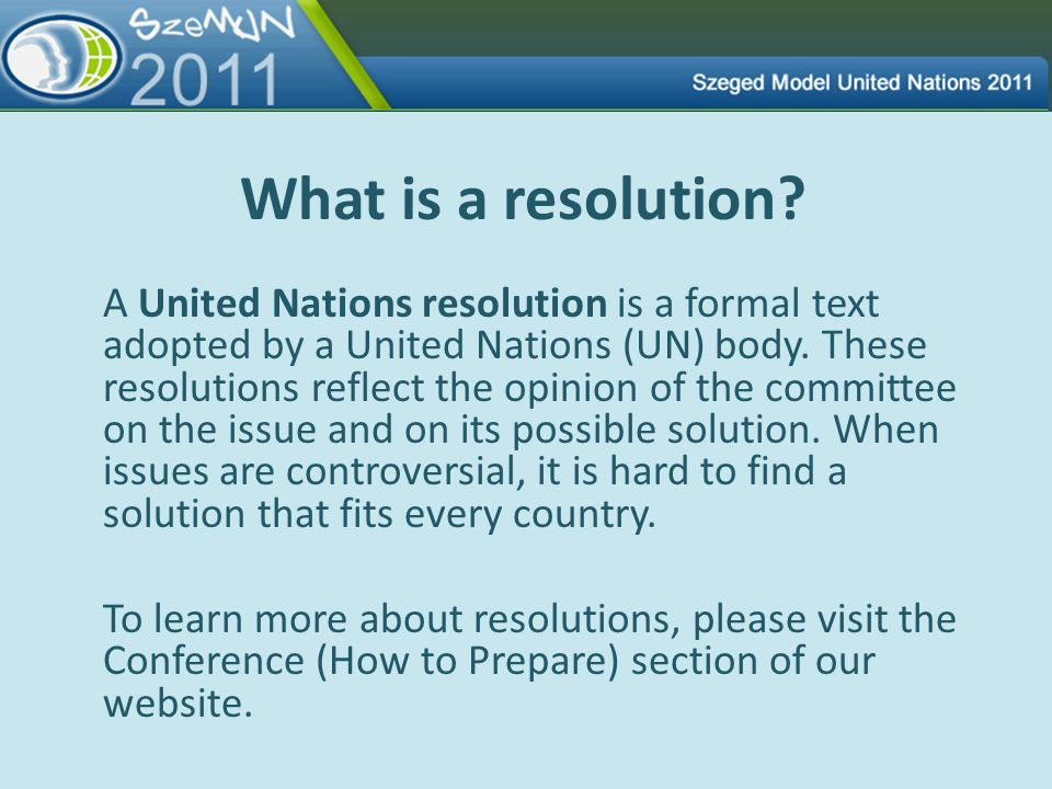 What is a resolution? A United Nations resolution is a formal text adopted by a United Nations (UN) body. These resolutions reflect the opinion of the