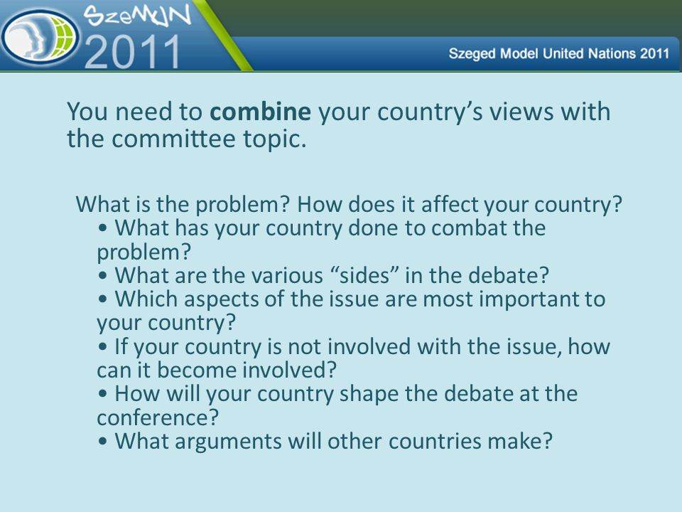 You need to combine your countrys views with the committee topic. What is the problem? How does it affect your country? What has your country done to