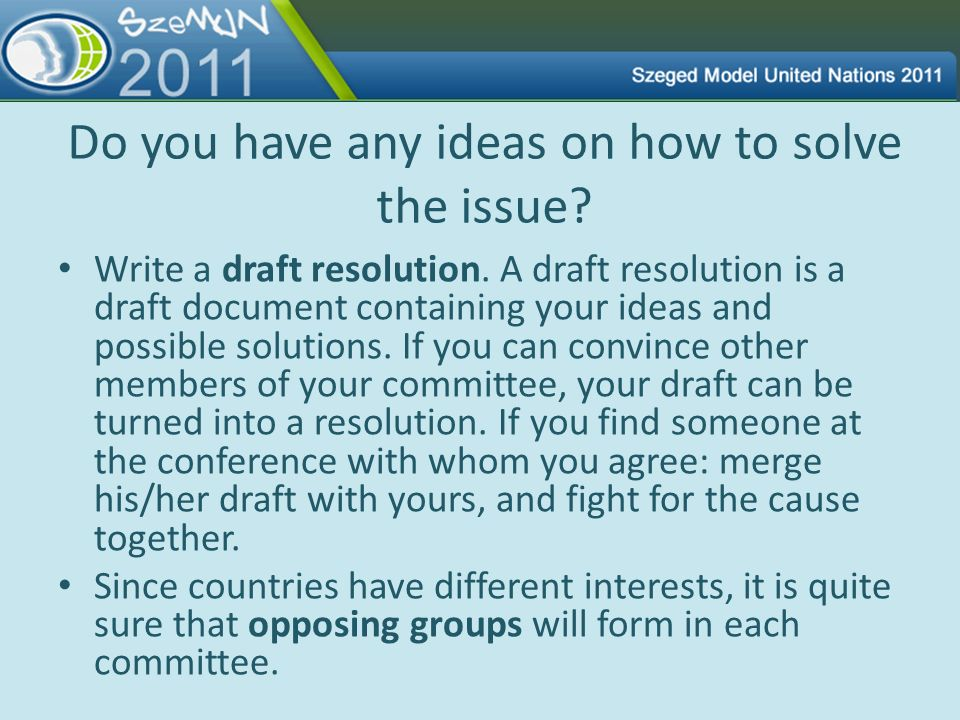 Do you have any ideas on how to solve the issue? Write a draft resolution. A draft resolution is a draft document containing your ideas and possible s