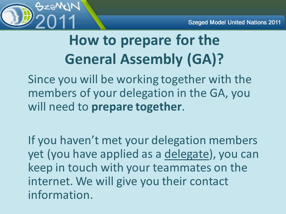 How to prepare for the General Assembly (GA)? Since you will be working together with the members of your delegation in the GA, you will need to prepa