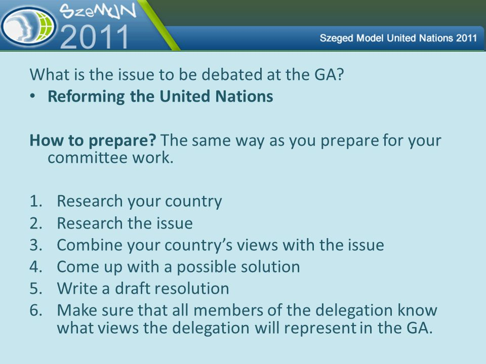 What is the issue to be debated at the GA? Reforming the United Nations How to prepare? The same way as you prepare for your committee work. 1.Researc