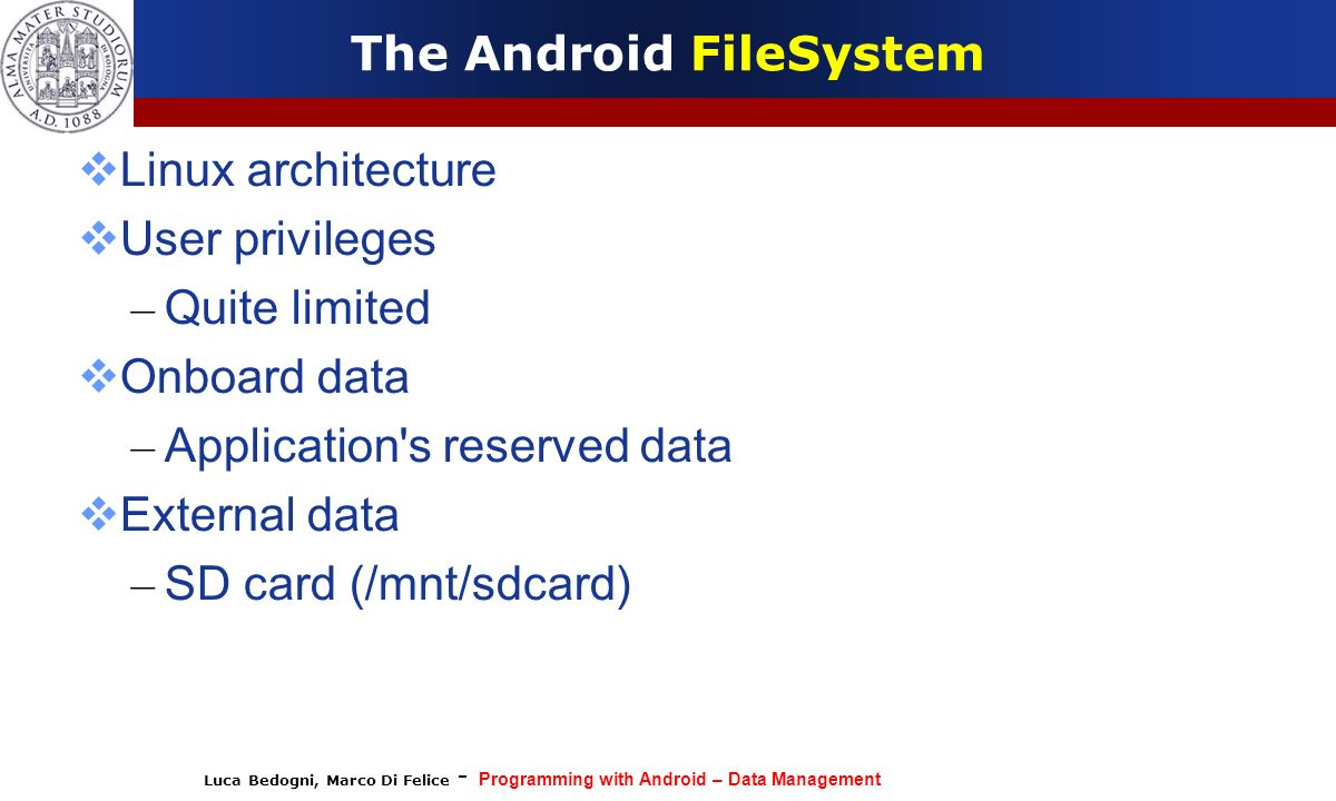 Luca Bedogni, Marco Di Felice - Programming with Android – Data Management The Android FileSystem Linux architecture User privileges – Quite limited O