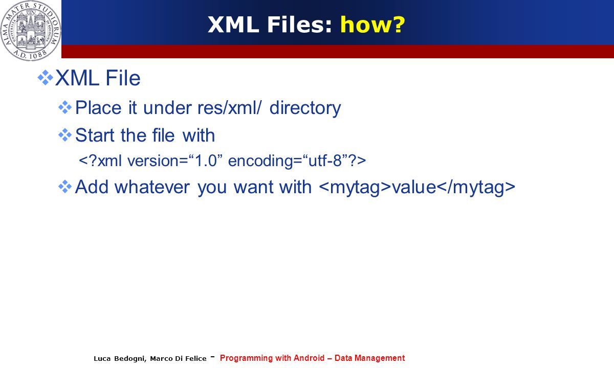 Luca Bedogni, Marco Di Felice - Programming with Android – Data Management XML Files: how? XML File Place it under res/xml/ directory Start the file w