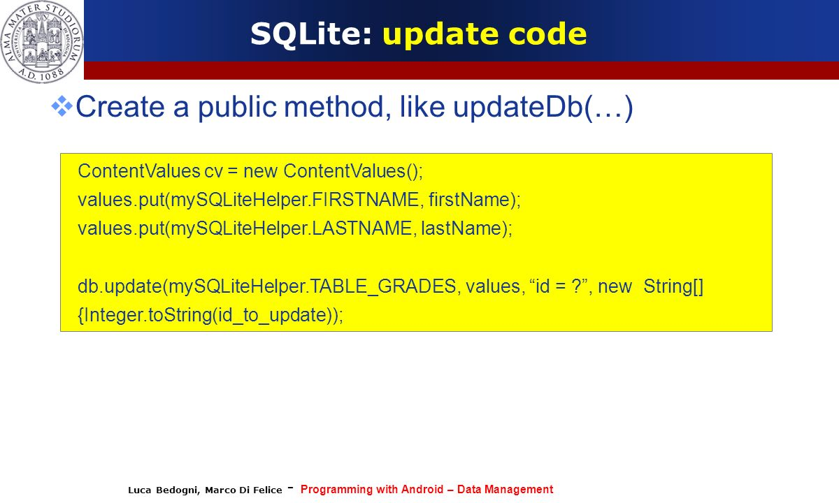 Luca Bedogni, Marco Di Felice - Programming with Android – Data Management SQLite: update code Create a public method, like updateDb(…) ContentValues