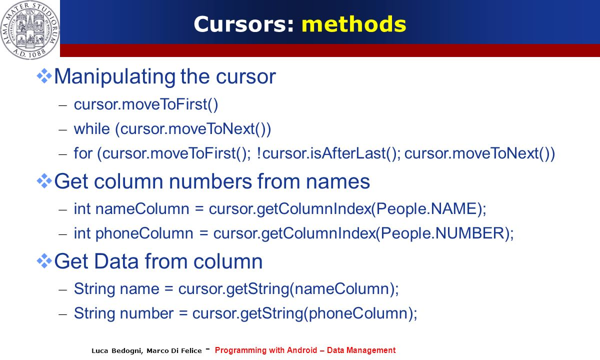 Luca Bedogni, Marco Di Felice - Programming with Android – Data Management Cursors: methods Manipulating the cursor – cursor.moveToFirst() – while (cu