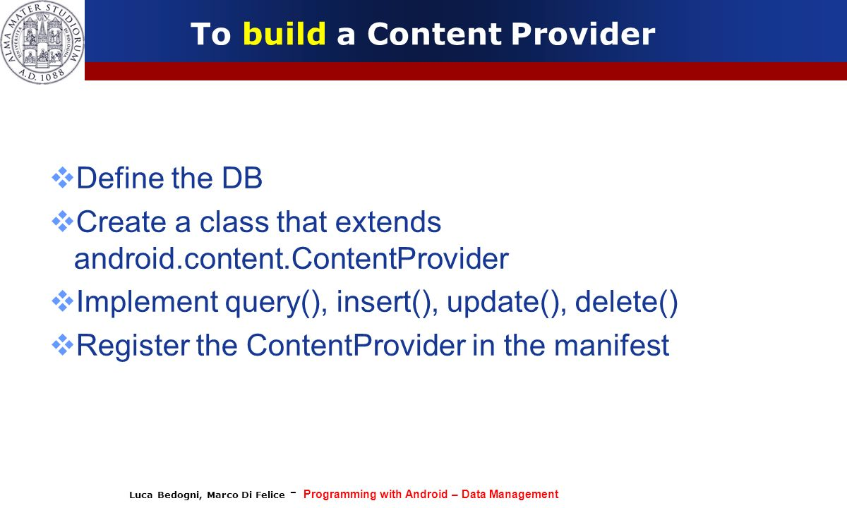 Luca Bedogni, Marco Di Felice - Programming with Android – Data Management To build a Content Provider Define the DB Create a class that extends andro