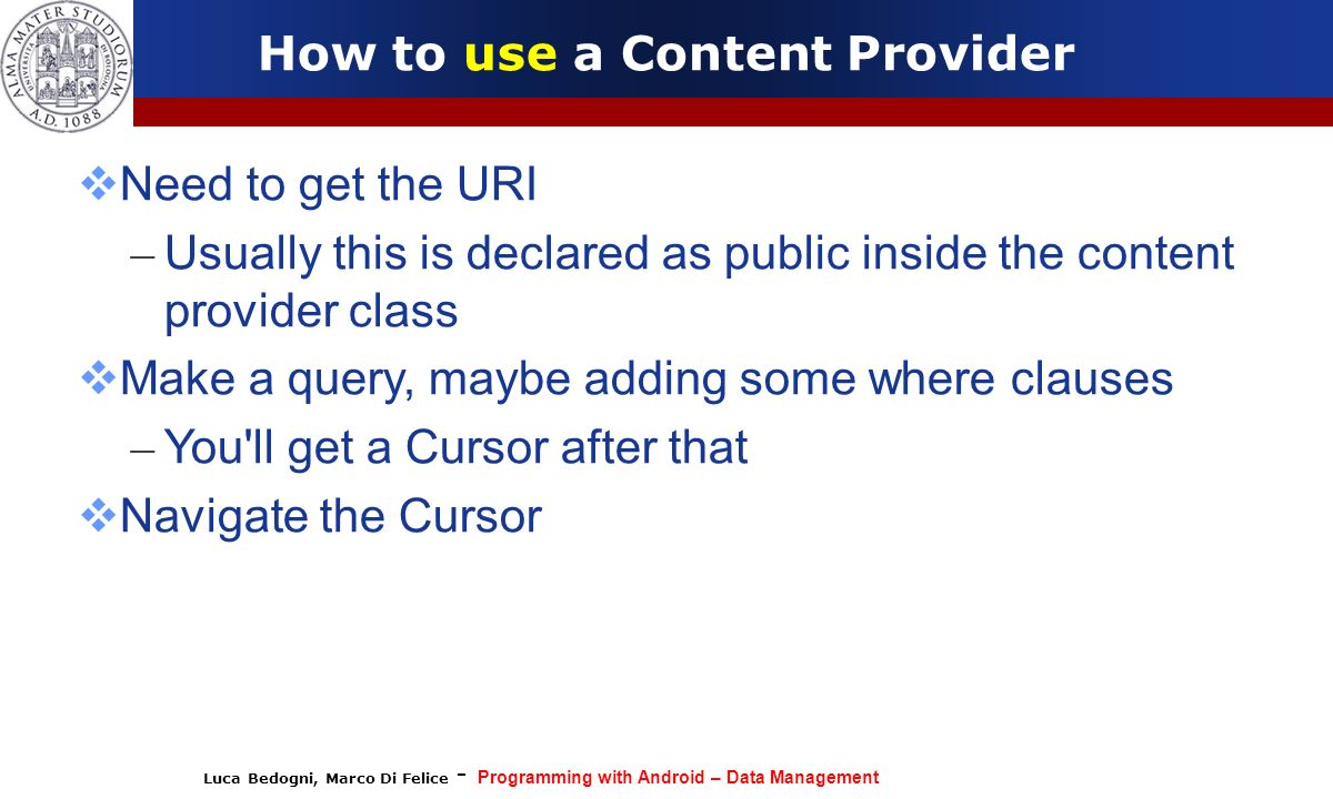 Luca Bedogni, Marco Di Felice - Programming with Android – Data Management How to use a Content Provider Need to get the URI – Usually this is declare
