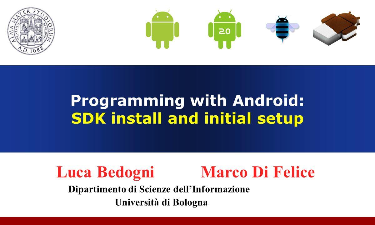 Programming with Android: SDK install and initial setup Luca Bedogni Marco Di Felice Dipartimento di Scienze dellInformazione Università di Bologna