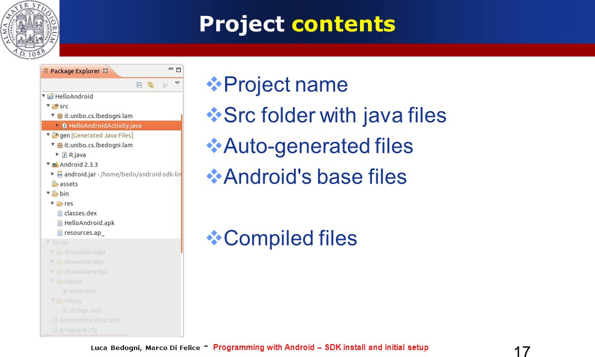 Luca Bedogni, Marco Di Felice - Programming with Android – SDK install and initial setup 17 Project contents Project name Src folder with java files Auto-generated files Android s base files Compiled files