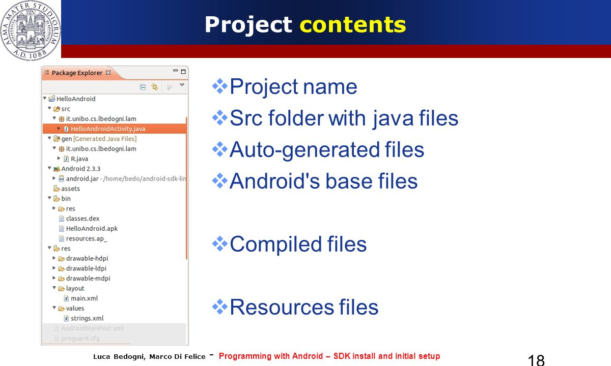 Luca Bedogni, Marco Di Felice - Programming with Android – SDK install and initial setup 18 Project contents Project name Src folder with java files Auto-generated files Android s base files Compiled files Resources files