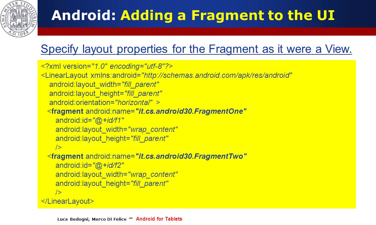 Luca Bedogni, Marco Di Felice – Android for Tablets (c) Luca Bedogni 2012 12 Android: Adding a Fragment to the UI Specify layout properties for the Fr