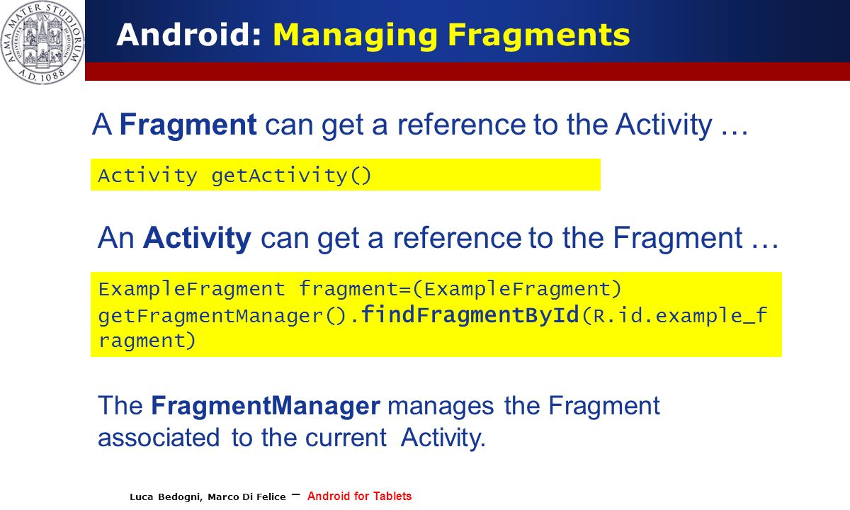 Luca Bedogni, Marco Di Felice – Android for Tablets (c) Luca Bedogni 2012 13 Android: Managing Fragments A Fragment can get a reference to the Activit