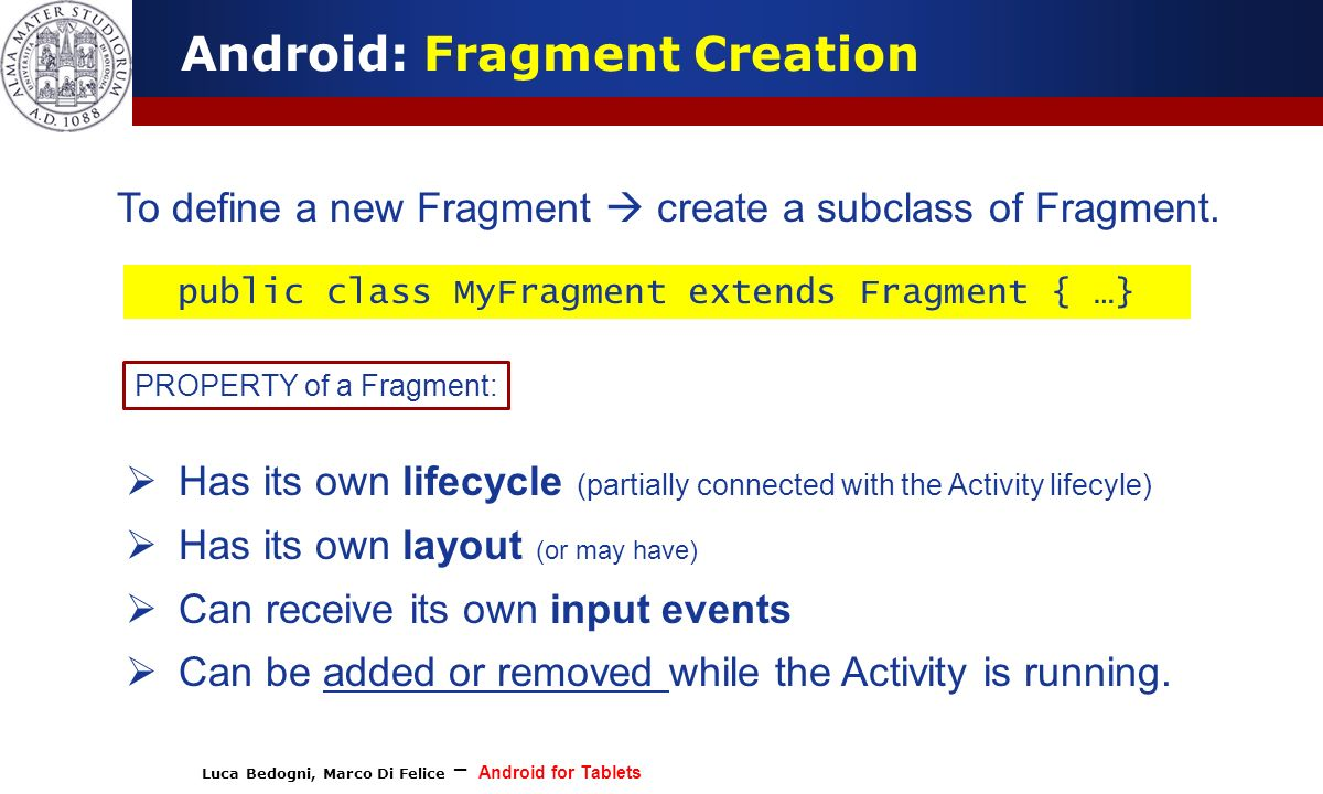 Luca Bedogni, Marco Di Felice – Android for Tablets (c) Luca Bedogni Android: Fragment Creation To define a new Fragment create a subclass of Fragment.