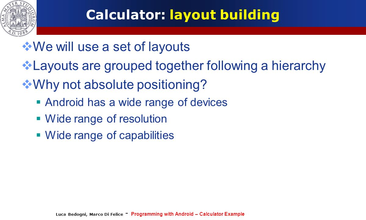 Luca Bedogni, Marco Di Felice - Programming with Android – Calculator Example Calculator: layout building We will use a set of layouts Layouts are gro