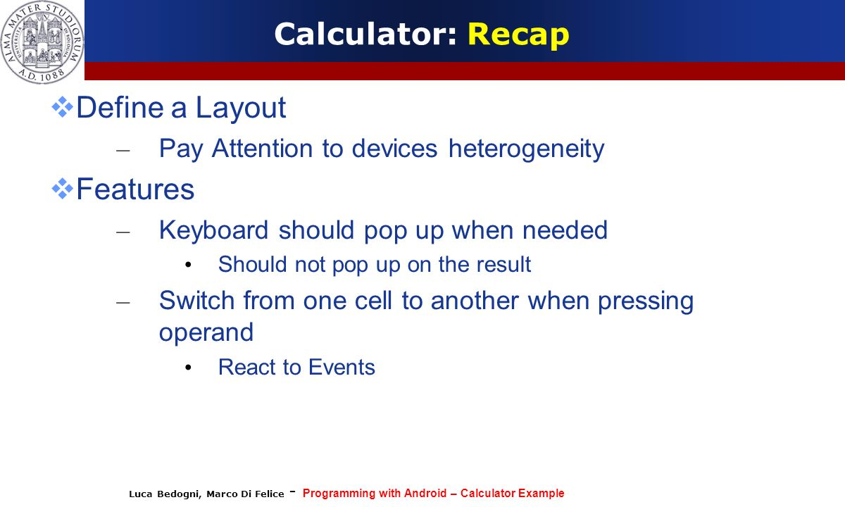 Luca Bedogni, Marco Di Felice - Programming with Android – Calculator Example Calculator: Recap Define a Layout – Pay Attention to devices heterogenei