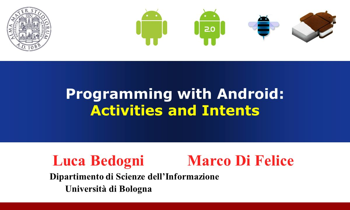 Luca Bedogni, Marco Di Felice - Programming with Android – Intents 12 Intent Components Predefined actions (http://developer.android.com/reference/android/content/Intent.html) Action NameDescription ACTION_CALLInitiate a phone call ACTION_EDITDisplay data to edit ACTION_MAINStart as a main entry point, does not expect to receive data.