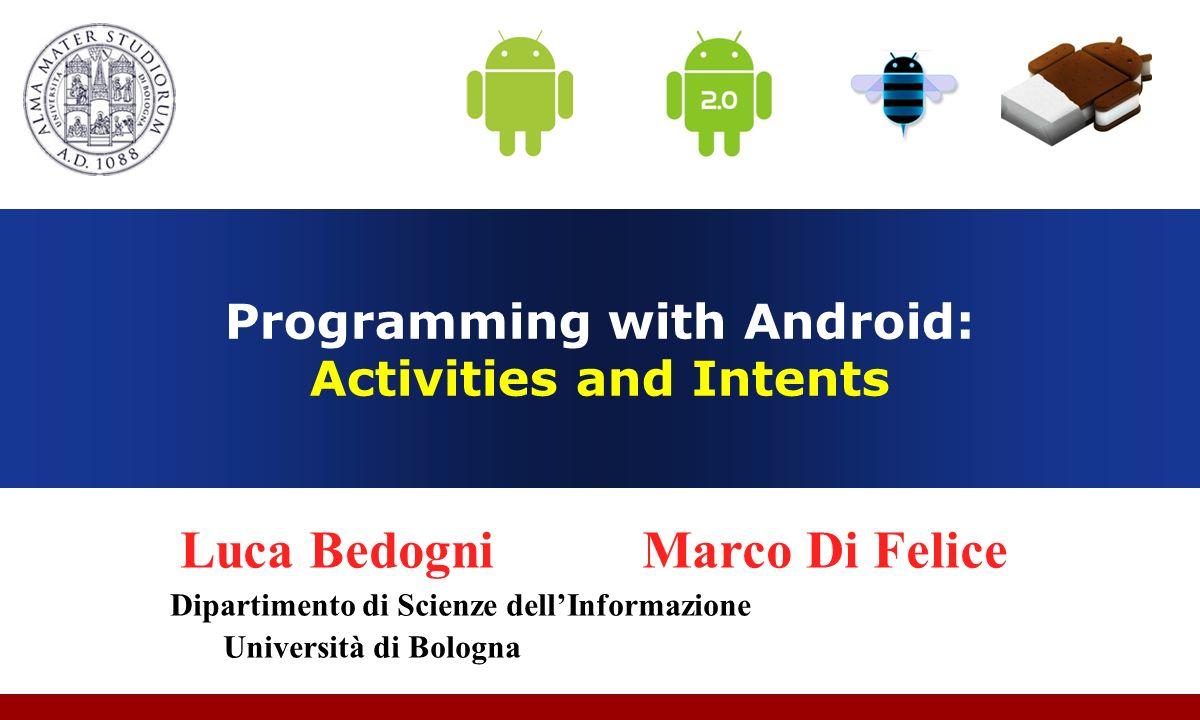 Programming with Android: Activities and Intents Luca Bedogni Marco Di Felice Dipartimento di Scienze dellInformazione Università di Bologna