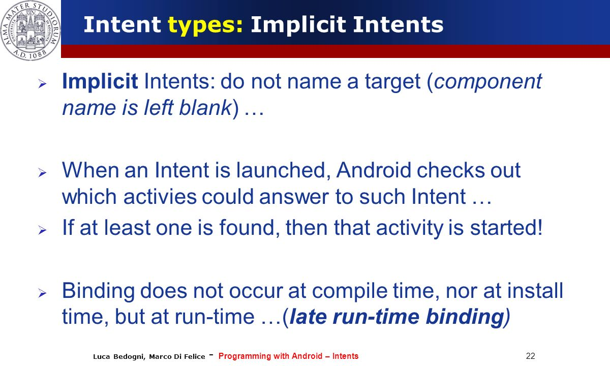 Luca Bedogni, Marco Di Felice - Programming with Android – Intents 22 Implicit Intents: do not name a target (component name is left blank) … When an