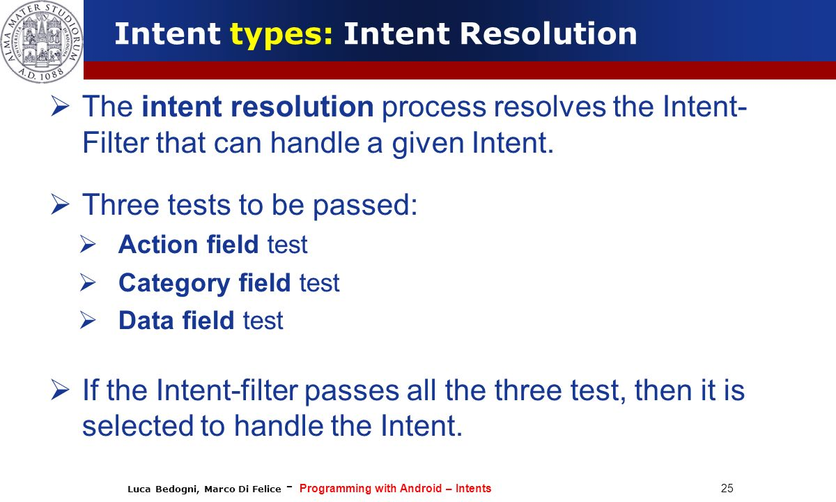 Luca Bedogni, Marco Di Felice - Programming with Android – Intents 25 The intent resolution process resolves the Intent- Filter that can handle a give