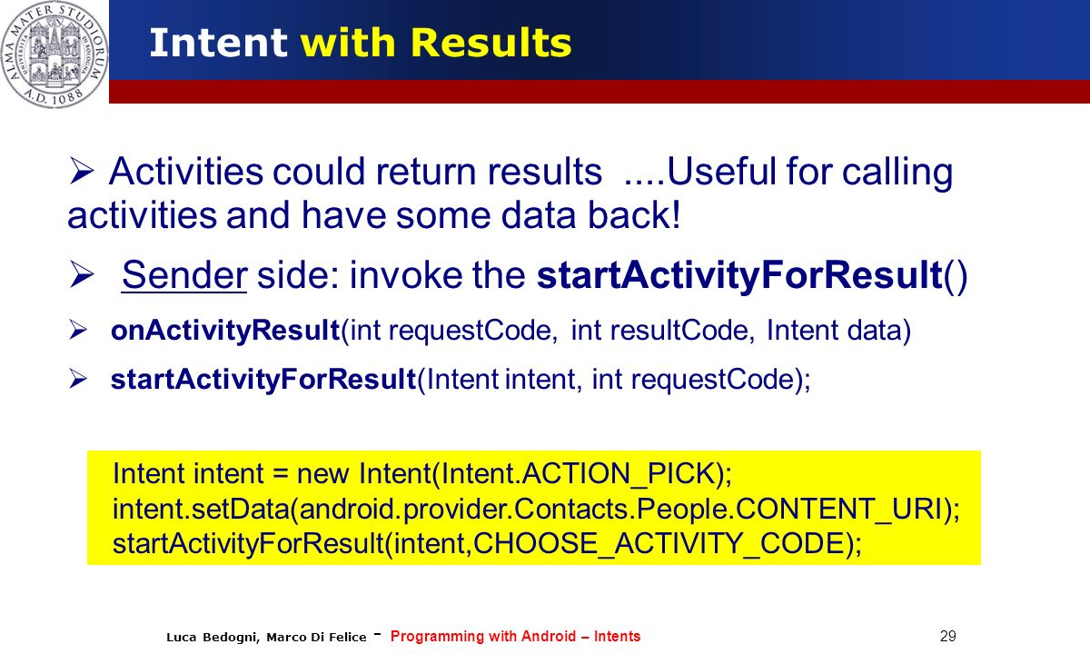 Luca Bedogni, Marco Di Felice - Programming with Android – Intents 29 Intent with Results Activities could return results....Useful for calling activi