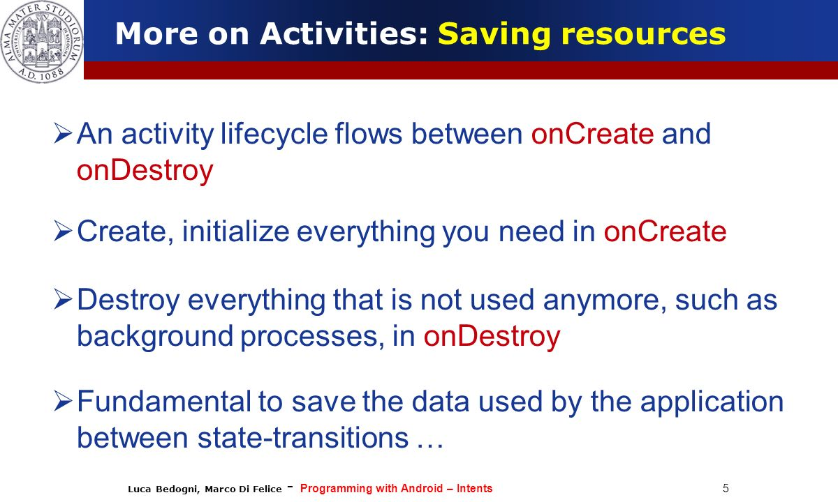 Luca Bedogni, Marco Di Felice - Programming with Android – Intents 5 An activity lifecycle flows between onCreate and onDestroy Create, initialize eve