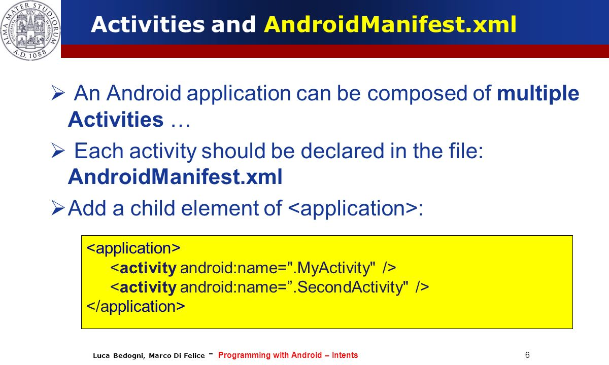 Luca Bedogni, Marco Di Felice - Programming with Android – Intents 6 Activities and AndroidManifest.xml An Android application can be composed of mult