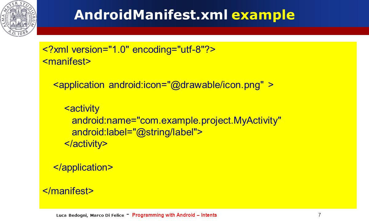 Luca Bedogni, Marco Di Felice - Programming with Android – Intents 7 AndroidManifest.xml example <activity android:name=