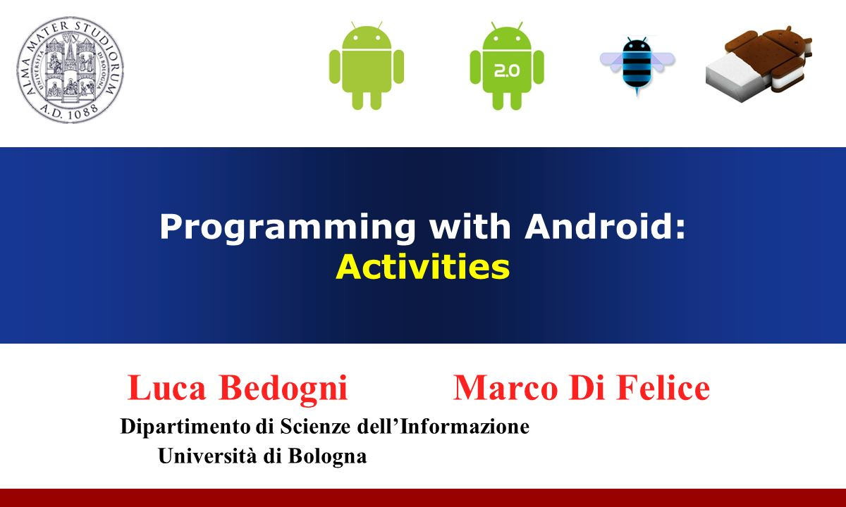 Programming with Android: Activities Luca Bedogni Marco Di Felice Dipartimento di Scienze dellInformazione Università di Bologna