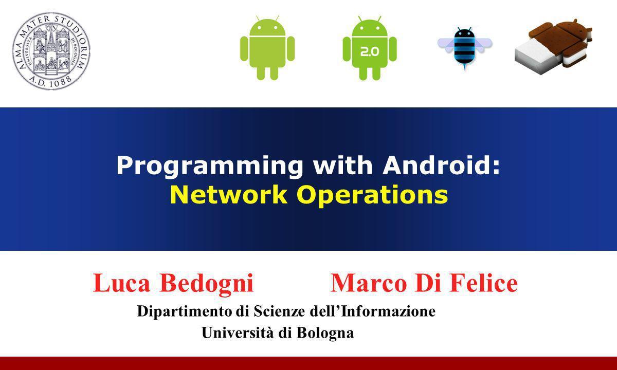 Programming with Android: Network Operations Luca Bedogni Marco Di Felice Dipartimento di Scienze dellInformazione Università di Bologna