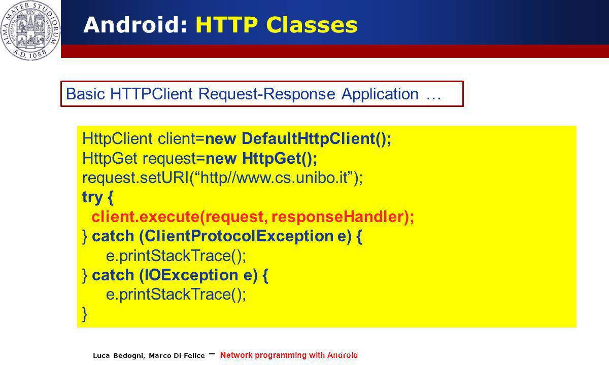 Luca Bedogni, Marco Di Felice – Network programming with Android (c) Luca Bedogni 2012 13 Android: HTTP Classes Basic HTTPClient Request-Response Appl