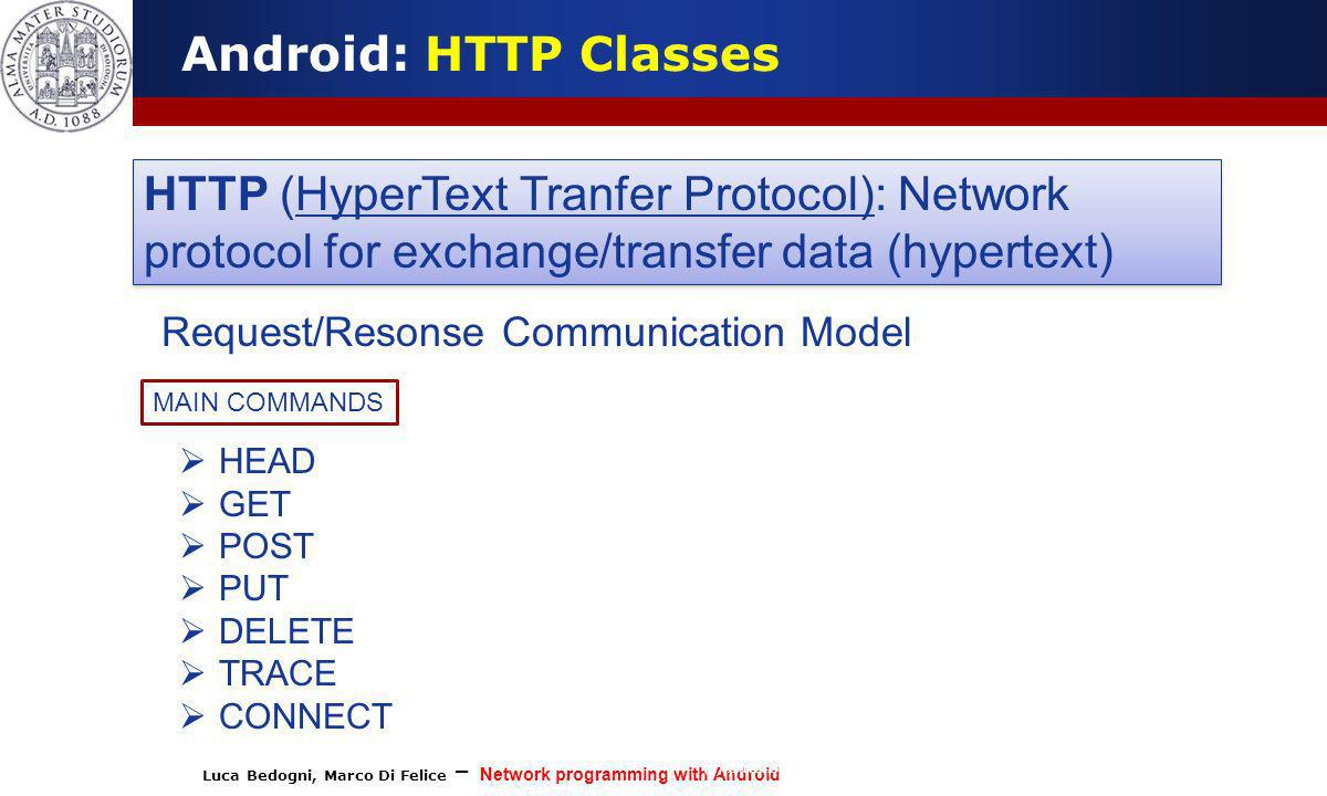 Luca Bedogni, Marco Di Felice – Network programming with Android (c) Luca Bedogni 2012 7 Android: HTTP Classes HTTP (HyperText Tranfer Protocol): Netw
