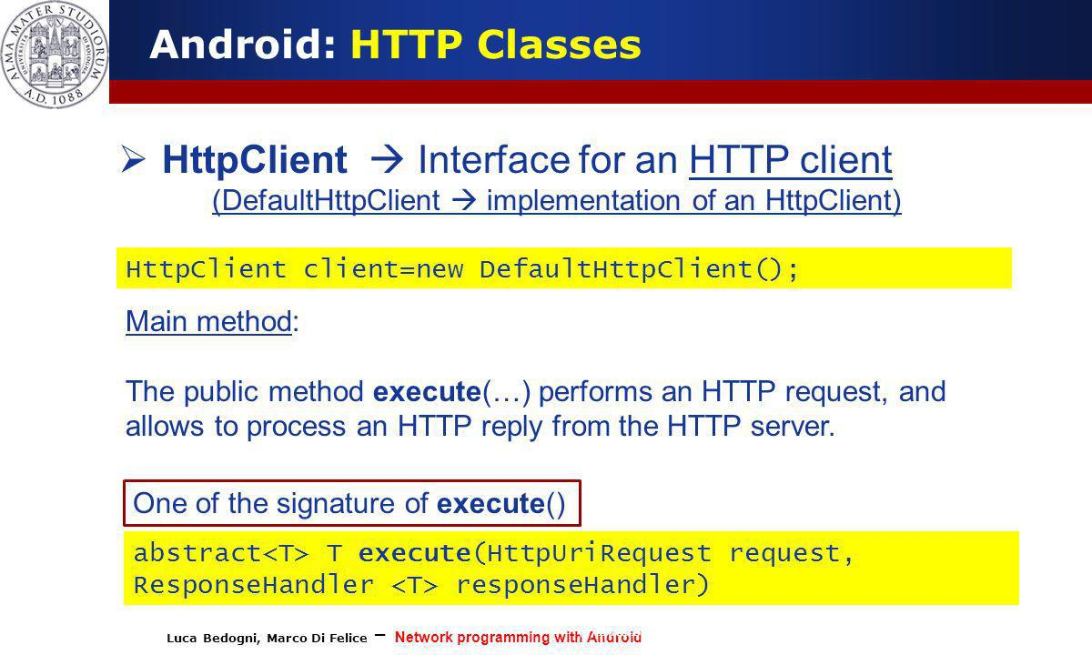 Luca Bedogni, Marco Di Felice – Network programming with Android (c) Luca Bedogni 2012 9 Android: HTTP Classes HttpClient Interface for an HTTP client