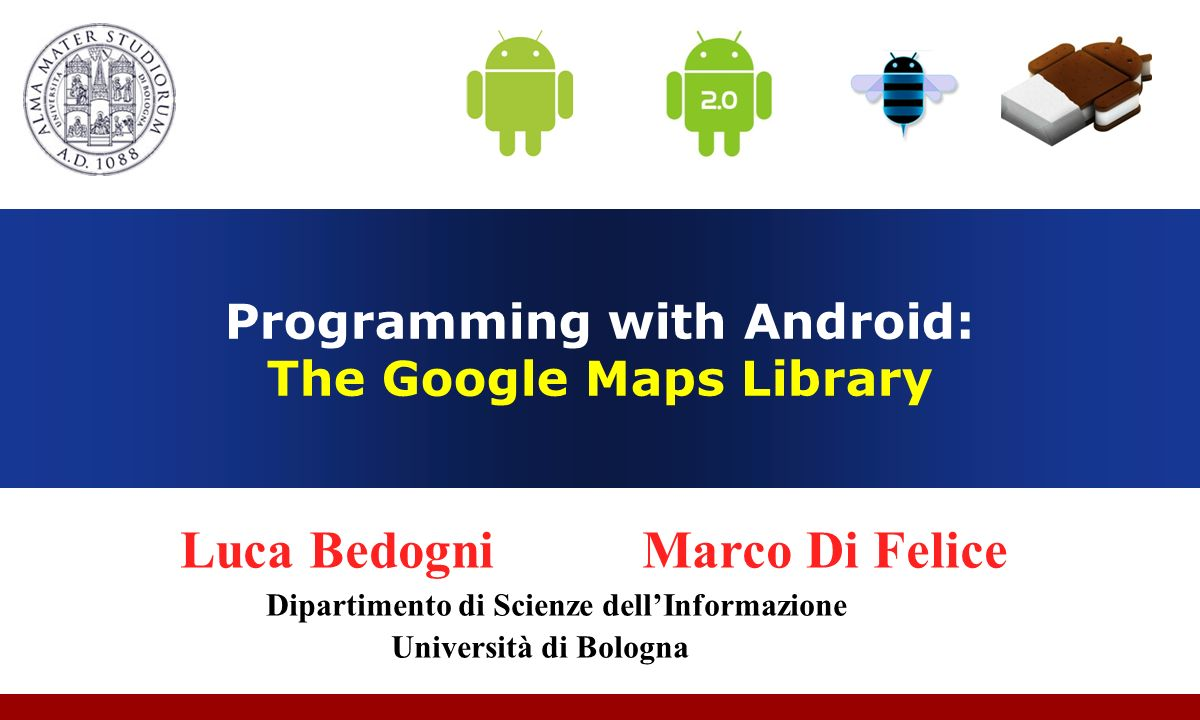 Luca Bedogni, Marco Di Felice - Programming with Android – Google Maps Library (c) Luca Bedogni 2012 12 Android: Google MAPs library overview Instantiate these objects to integrate a Google Map 1.MapView (com.google.android.maps.MapView) A View that displays a Map 2.MapActivity (com.google.android.maps.MapActivity) Extension of the Activity class Base class with code to manage the necessities of any Activity that displays a MapView …