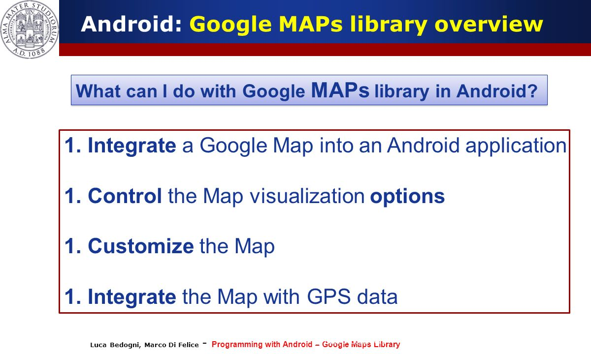 Luca Bedogni, Marco Di Felice - Programming with Android – Google Maps Library (c) Luca Bedogni 2012 11 Android: Google MAPs library overview What can