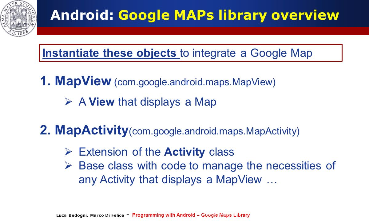 Luca Bedogni, Marco Di Felice - Programming with Android – Google Maps Library (c) Luca Bedogni 2012 12 Android: Google MAPs library overview Instanti