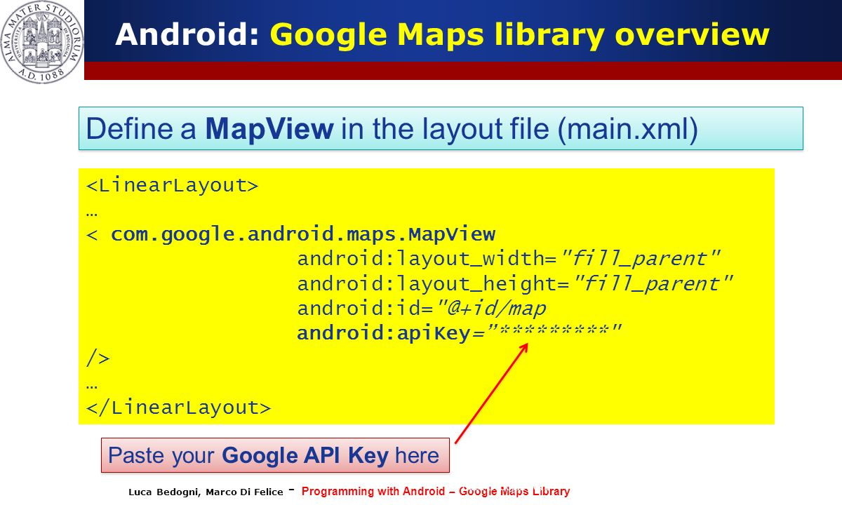 Luca Bedogni, Marco Di Felice - Programming with Android – Google Maps Library (c) Luca Bedogni 2012 13 Android: Google Maps library overview Define a