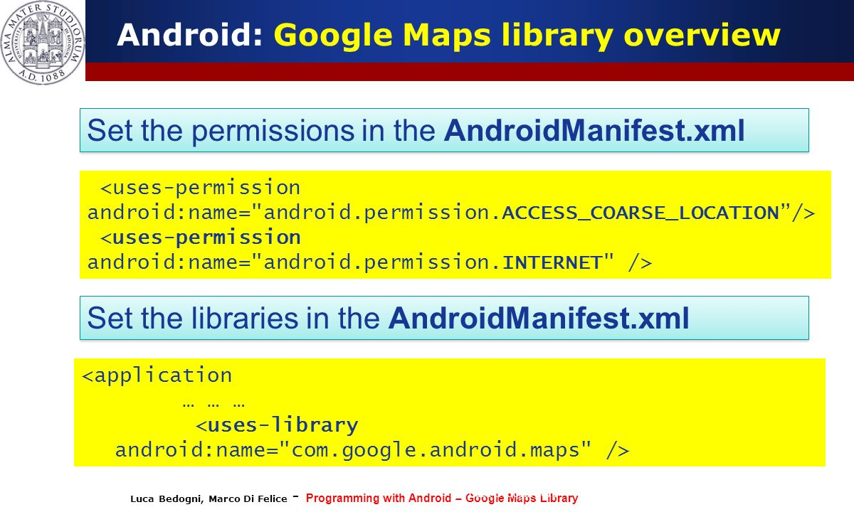 Luca Bedogni, Marco Di Felice - Programming with Android – Google Maps Library (c) Luca Bedogni 2012 15 Android: Google Maps library overview Set the