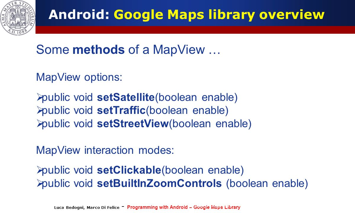 Luca Bedogni, Marco Di Felice - Programming with Android – Google Maps Library (c) Luca Bedogni 2012 16 Android: Google Maps library overview Some met
