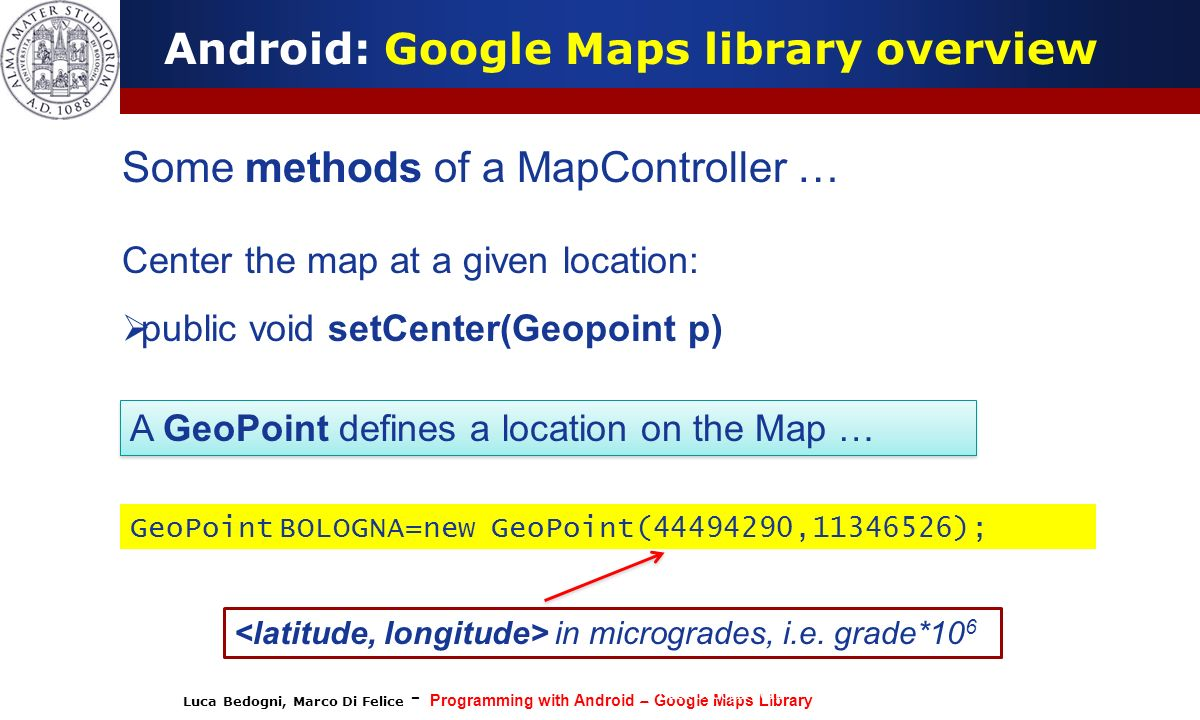 Luca Bedogni, Marco Di Felice - Programming with Android – Google Maps Library (c) Luca Bedogni 2012 18 Android: Google Maps library overview Some met