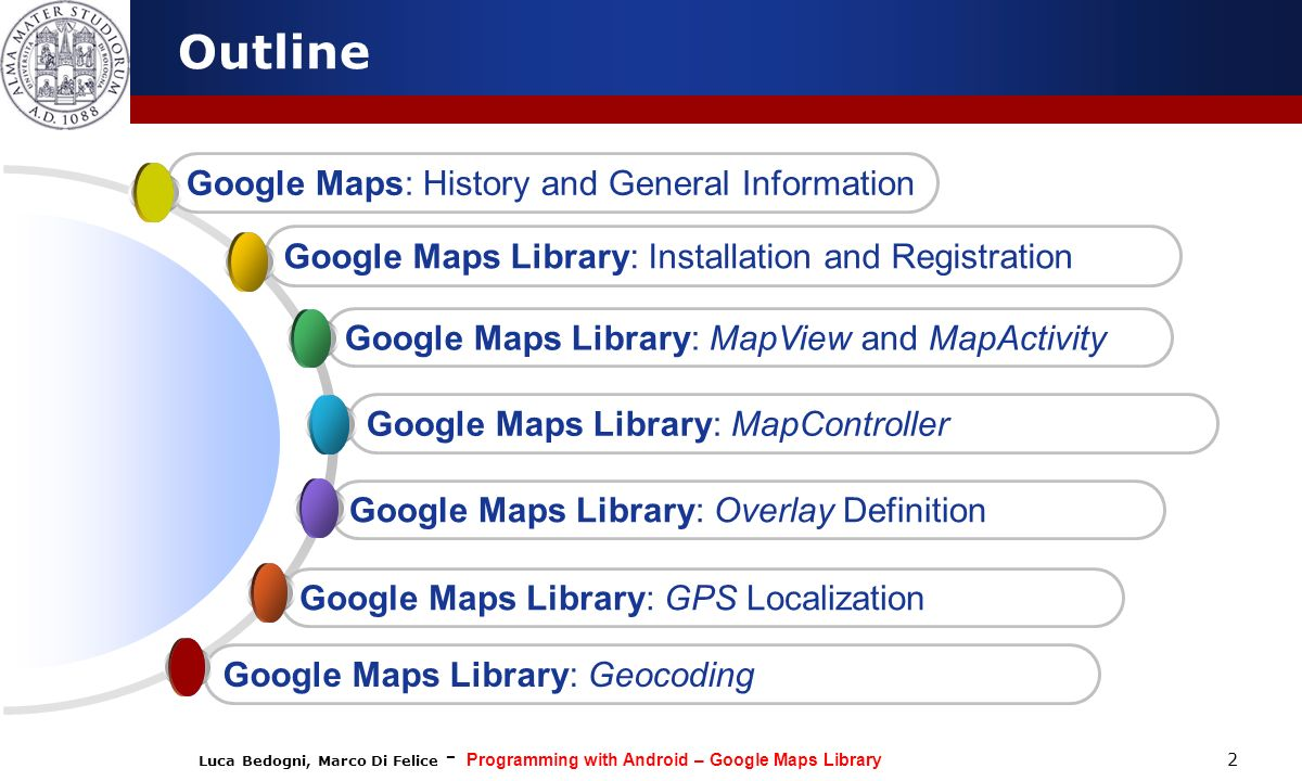 Luca Bedogni, Marco Di Felice - Programming with Android – Google Maps Library 2 Outline Google Maps Library: GPS Localization Google Maps Library: Ov