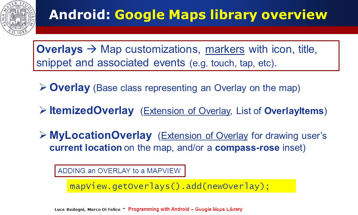 Luca Bedogni, Marco Di Felice - Programming with Android – Google Maps Library (c) Luca Bedogni 2012 20 Android: Google Maps library overview Overlays