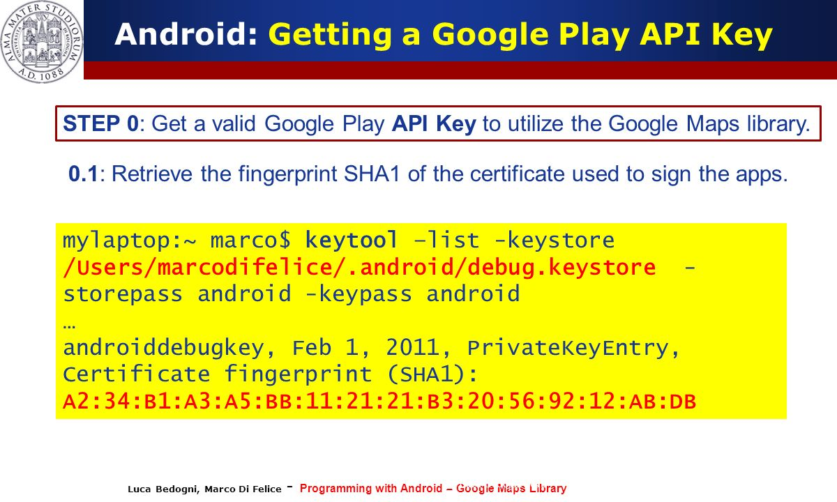 Luca Bedogni, Marco Di Felice - Programming with Android – Google Maps Library (c) Luca Bedogni 2012 30 Android: Getting a Google Play API Key STEP 0:
