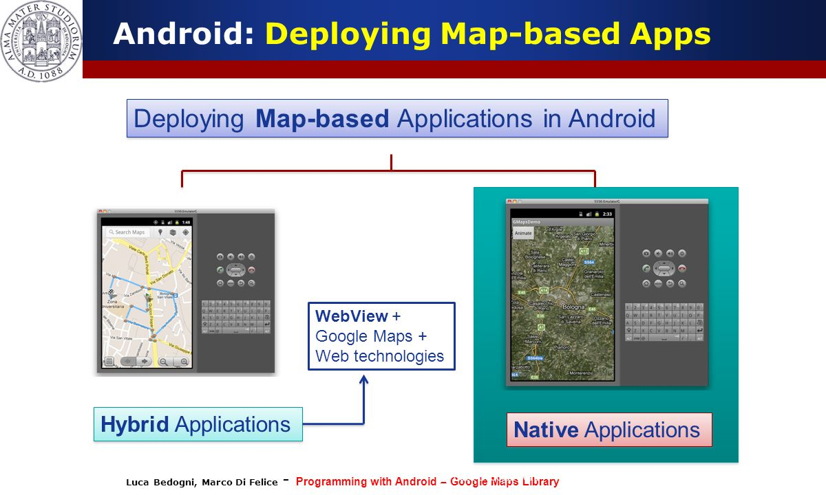 Luca Bedogni, Marco Di Felice - Programming with Android – Google Maps Library (c) Luca Bedogni 2012 36 Android: Inserting a Map inside the App Permissions should be added to the AndroidManifest.xml, and the Activation Key must be specified in the meta-data.