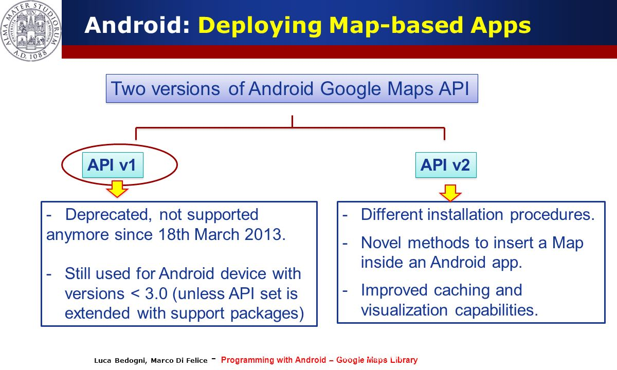 Luca Bedogni, Marco Di Felice - Programming with Android – Google Maps Library (c) Luca Bedogni 2012 47 Android: Customize the Map Camera properties can be set individually, or collectively through the CameraPosition object.