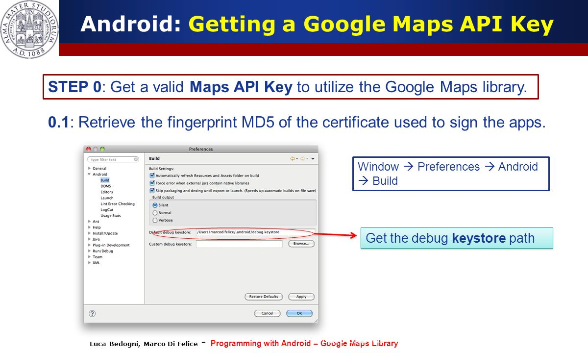 Luca Bedogni, Marco Di Felice - Programming with Android – Google Maps Library (c) Luca Bedogni 2012 10 Android: Getting a Google Maps API Key STEP 0: Get a valid Maps API Key to utilize the Google Maps library.