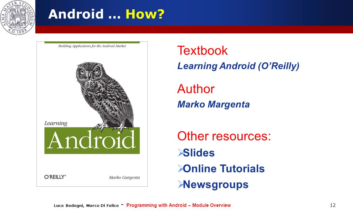 Luca Bedogni, Marco Di Felice - Programming with Android – Module Overview 12 Android … How? Textbook Learning Android (OReilly) Author Marko Margenta