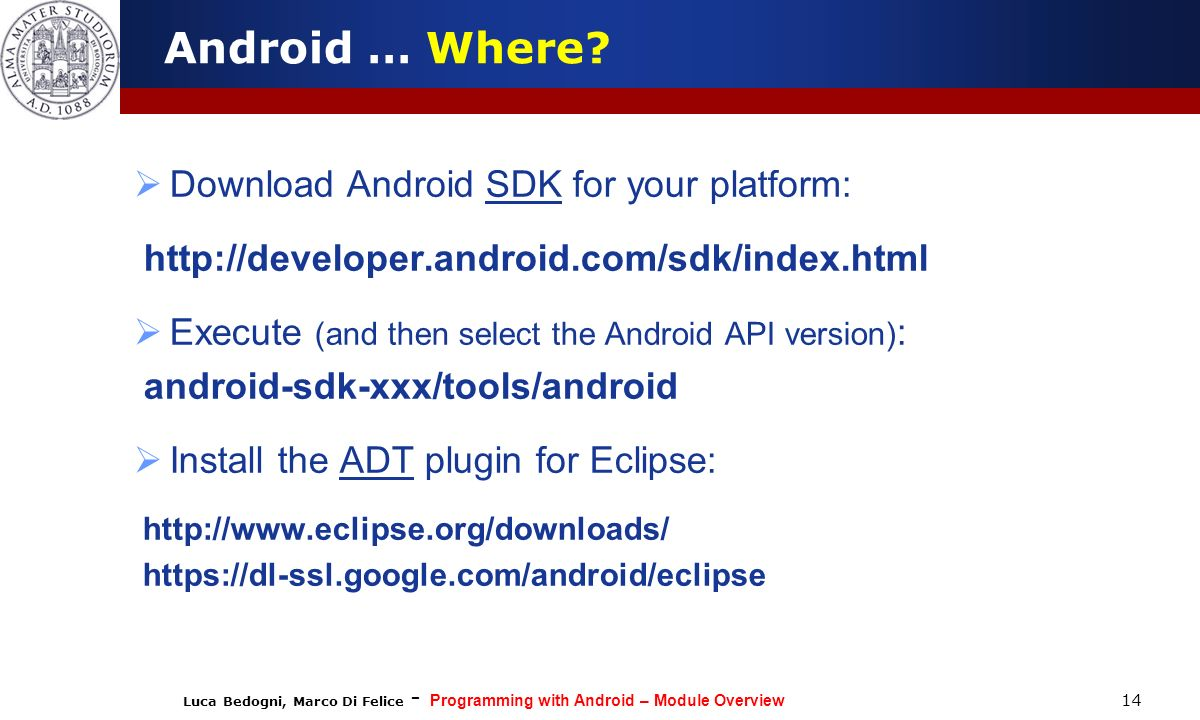 Luca Bedogni, Marco Di Felice - Programming with Android – Module Overview 14 Android … Where? Download Android SDK for your platform: http://develope