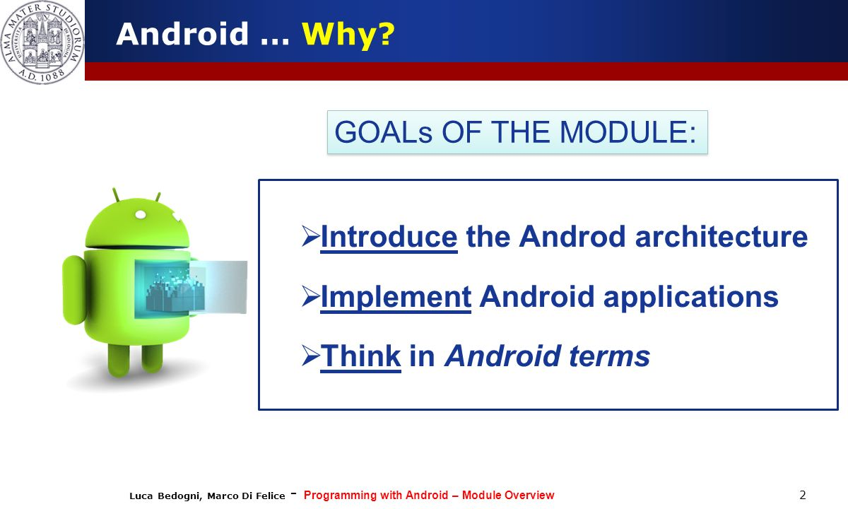 Luca Bedogni, Marco Di Felice - Programming with Android – Module Overview 2 Android … Why? Introduce the Androd architecture Implement Android applic