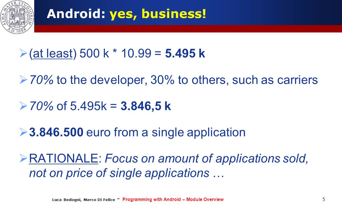 Luca Bedogni, Marco Di Felice - Programming with Android – Module Overview Android: yes, business! (at least) 500 k * 10.99 = 5.495 k 70% to the devel